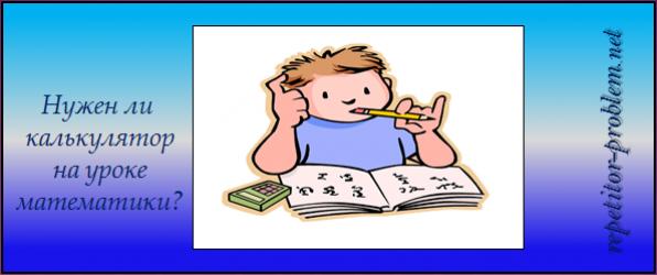 Нужен ли калькулятор на уроке математики ?